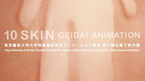 東京藝術大学大学院映像研究科アニメーション専攻 第十期修了制作展 10SKIN GEIDAI ANIMATION